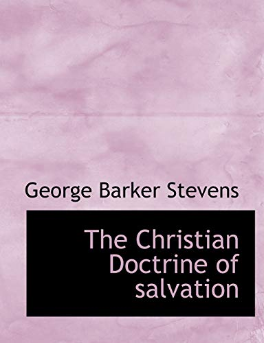 The Christian Doctrine of salvation: George Barker Stevens