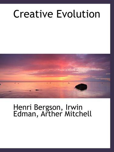 Creative Evolution: Bergson, Henri; Edman, Irwin; Mitchell, Arther