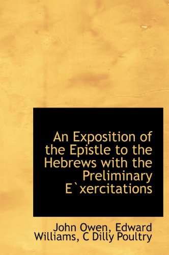 An Exposition of the Epistle to the Hebrews with the Preliminary Exercitations (9781140215165) by John Owen; Edward Williams