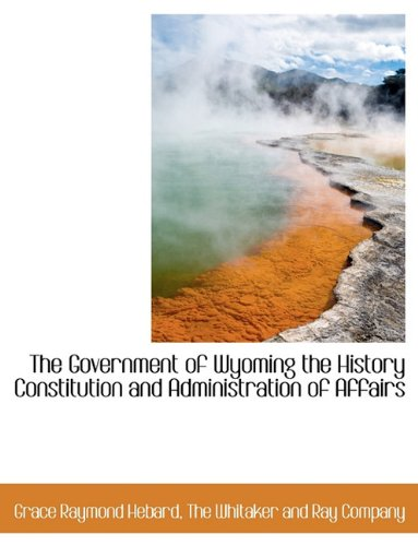 9781140231844: The Government of Wyoming the History Constitution and Administration of Affairs