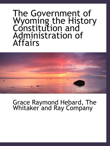 9781140231868: The Government of Wyoming the History Constitution and Administration of Affairs