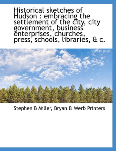 Historical sketches of Hudson: embracing the settlement of the city, city government, business ...