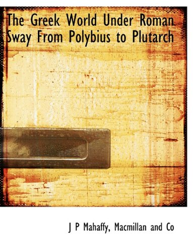 The Greek World Under Roman Sway From Polybius to Plutarch: J P Mahaffy