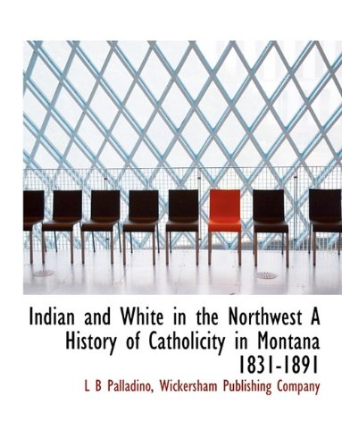 9781140248675: Indian and White in the Northwest A History of Catholicity in Montana 1831-1891