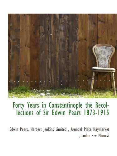 9781140250258: Forty Years in Constantinople the Recollections of Sir Edwin Pears 1873-1915
