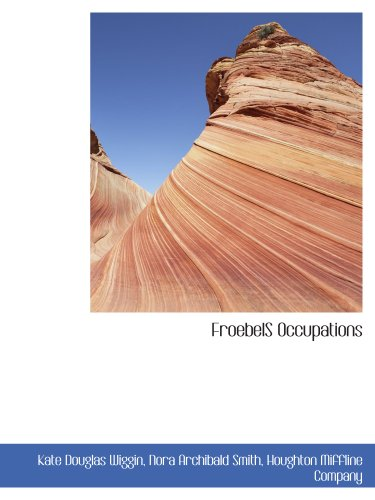 FroebelS Occupations (9781140257868) by Kate Douglas Wiggin; Nora Archibald Smith; Houghton Miffline Company