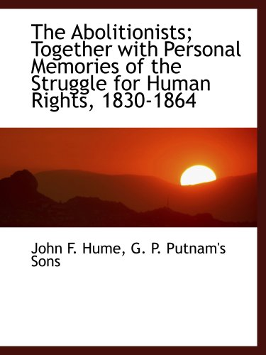 The Abolitionists; Together with Personal Memories of: John F. Hume;