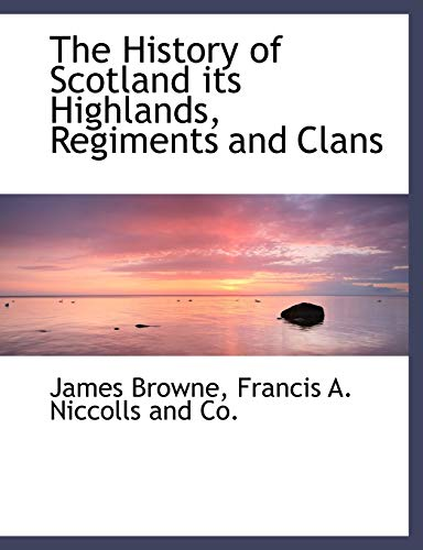 9781140273233: The History of Scotland its Highlands, Regiments and Clans