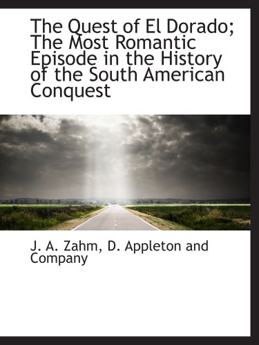 The Quest of El Dorado; The Most Romantic Episode in the History of the South American Conquest (9781140291701) by D. Appleton and Company; J. A. Zahm