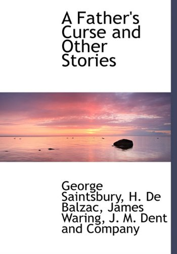 A Father's Curse and Other Stories (French Edition) (1140320580) by George Saintsbury; H. De Balzac; James Waring