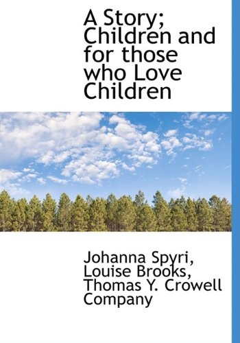 A Story; Children and for those who Love Children (9781140327431) by Johanna Spyri; Louise Brooks