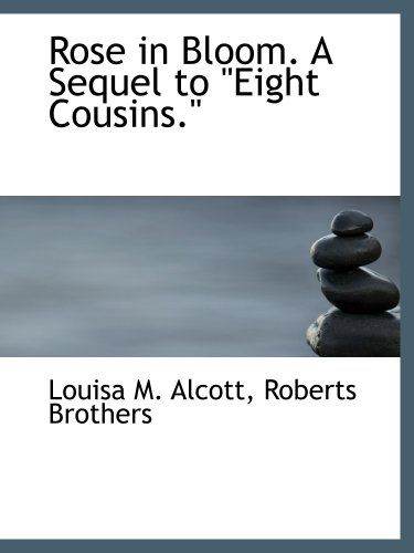 Rose in Bloom. A Sequel to ''Eight Cousins.'' (9781140357599) by Roberts Brothers; Louisa M. Alcott