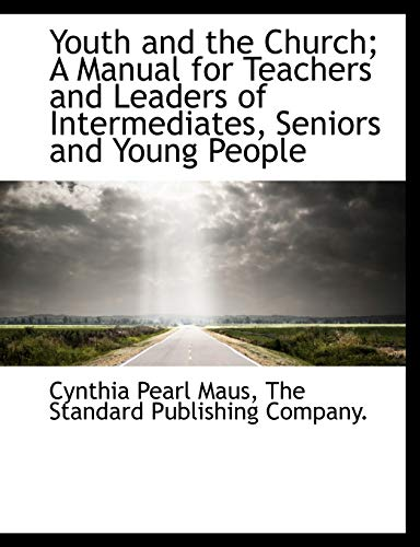 Youth and the Church; A Manual for Teachers and Leaders of Intermediates, Seniors and Young People:...
