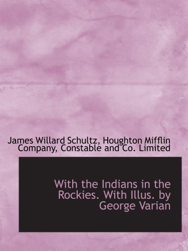 With the Indians in the Rockies. With Illus. by George Varian (9781140366324) by Houghton Mifflin Company, .; Schultz, James Willard; Constable And Co. Limited, .