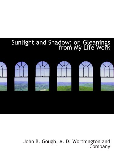 Sunlight and Shadow; or, Gleanings from My Life Work (9781140372264) by Gough, John B.; A. D. Worthington And Company, .
