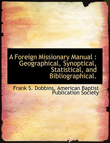 A Foreign Missionary Manual: Geographical, Synoptical, Statistical, and Bibliographical. (9781140409823) by Frank S. Dobbins