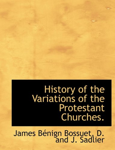 History of the Variations of the Protestant Churches.: James BÃ nign Bossuet