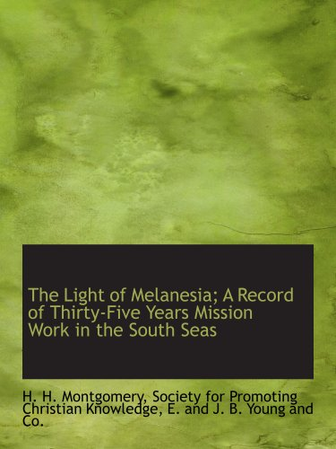 The Light of Melanesia; A Record of Thirty-Five Years Mission Work in the South Seas: Society for ...