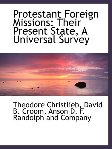 Protestant Foreign Missions: Their Present State, A Universal Survey (9781140463788) by Anson D. F. Randolph and Company; Theodore Christlieb; David B. Croom