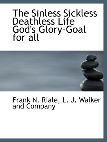9781140500407: The Sinless Sickless Deathless Life God's Glory-Goal for all