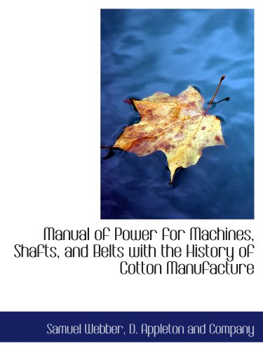 Manual of Power for Machines, Shafts, and Belts with the History of Cotton Manufacture (114050567X) by D. Appleton and Company; Samuel Webber