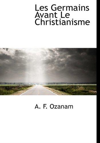 Les Germains Avant Le Christianisme (French Edition): A. F. Ozanam