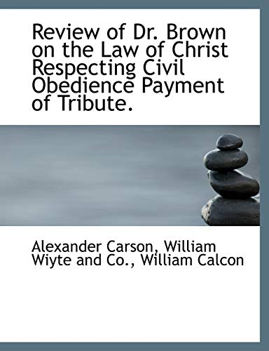 Review of Dr. Brown on the Law of Christ Respecting Civil Obedience Payment of Tribute. (1140521551) by Alexander Carson