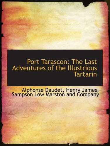 Port Tarascon: The Last Adventures of the Illustrious Tartarin (114052268X) by Daudet, Alphonse; James, Henry; Sampson Low Marston and Company, .