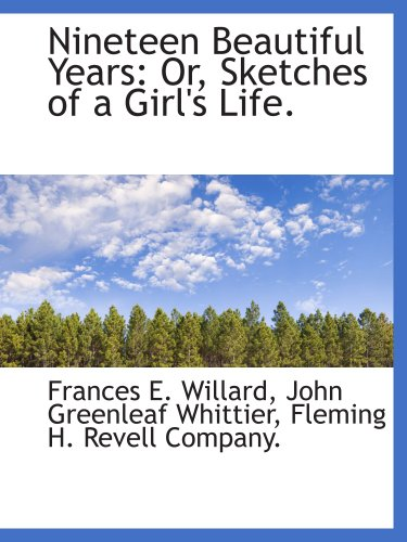 Nineteen Beautiful Years: Or, Sketches of a Girl's Life. (9781140524427) by Frances E. Willard; John Greenleaf Whittier; Fleming H. Revell Company.