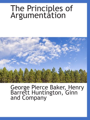 The Principles of Argumentation (9781140556749) by Ginn and Company; George Pierce Baker; Henry Barrett Huntington