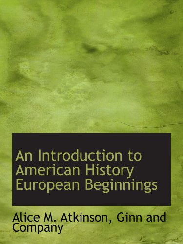 An Introduction to American History European Beginnings (9781140586005) by Ginn and Company; Alice M. Atkinson