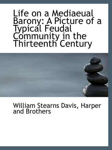 Life on a Mediaeual Barony: A Picture of a Typical Feudal Community in the Thirteenth Century (9781140595670) by William Stearns Davis; Harper and Brothers