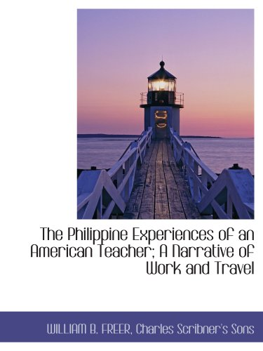 The Philippine Experiences of an American Teacher; A Narrative of Work and Travel (9781140614579) by WILLIAM B. FREER; Charles Scribner's Sons
