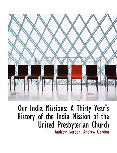 Our India Missions: A Thirty Year's History of the India Mission of the United Presbyterian Church (1140617680) by Andrew Gordon