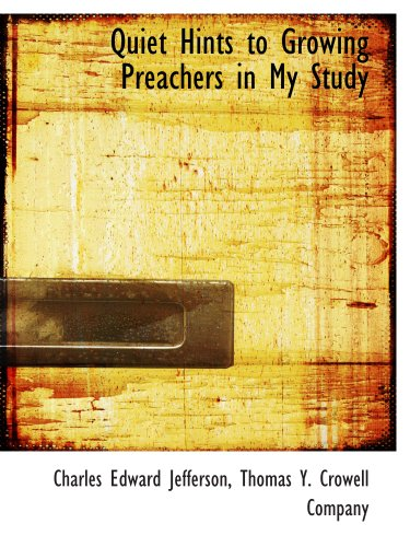 Quiet Hints to Growing Preachers in My Study (1140627775) by Charles Edward Jefferson; Thomas Y. Crowell Company