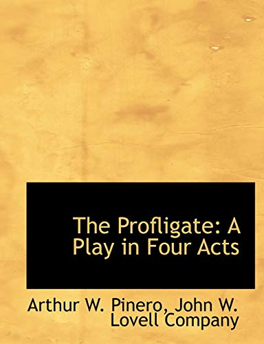 The Profligate: A Play in Four Acts: Pinero, Arthur W.;