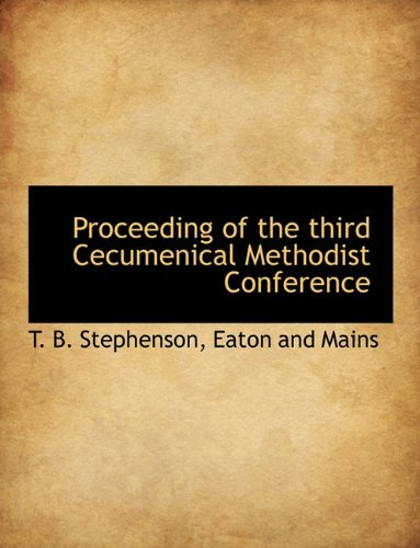 Proceeding of the third Cecumenical Methodist Conference: T. B. Stephenson