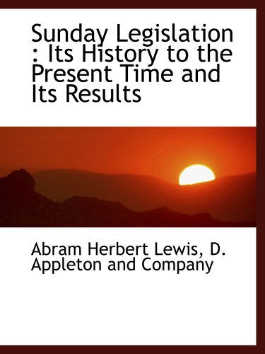 Sunday Legislation: Its History to the Present Time and Its Results (9781140631262) by D. Appleton and Company; Abram Herbert Lewis