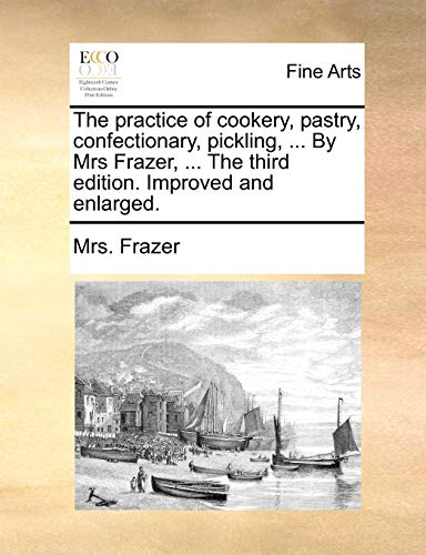 The practice of cookery, pastry, confectionary, pickling, . By Mrs Frazer, . The third edition. ...