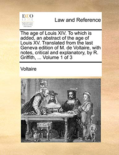9781140651666: The age of Louis XIV. To which is added, an abstract of the age of Louis XV. Translated from the last Geneva edition of M. de Voltaire, with notes, ... by R. Griffith, ... Volume 1 of 3