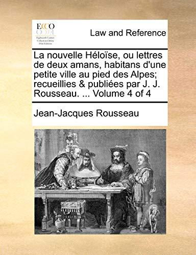 9781140653387: La nouvelle Héloïse, ou lettres de deux amans, habitans d'une petite ville au pied des Alpes; recueillies & publiées par J. J. Rousseau. Volume 4 of 4 (French Edition)