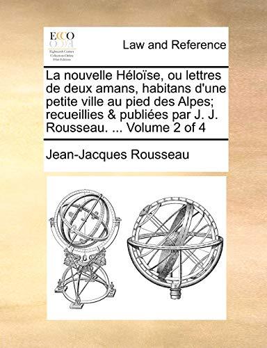 9781140653400: La nouvelle Héloïse, ou lettres de deux amans, habitans d'une petite ville au pied des Alpes; recueillies & publiées par J. J. Rousseau. Volume 2 of 4 (French Edition)
