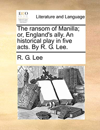 The ransom of Manilla; or, England's ally. An historical play in five acts. By R. G. Lee. (1140654098) by Lee, R. G.