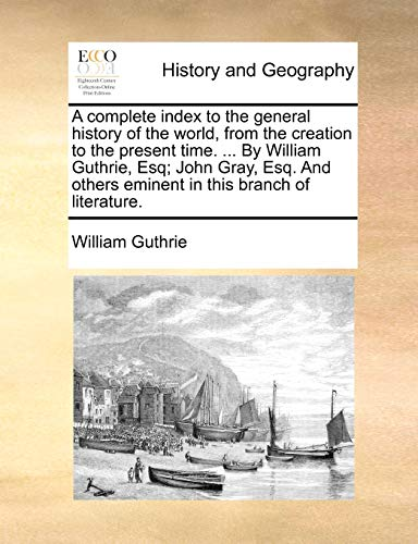 A complete index to the general history of the world, from the creation to the present time. ... By William Guthrie, Esq; John Gray, Esq. And others eminent in this branch of literature. (1140664212) by William Guthrie