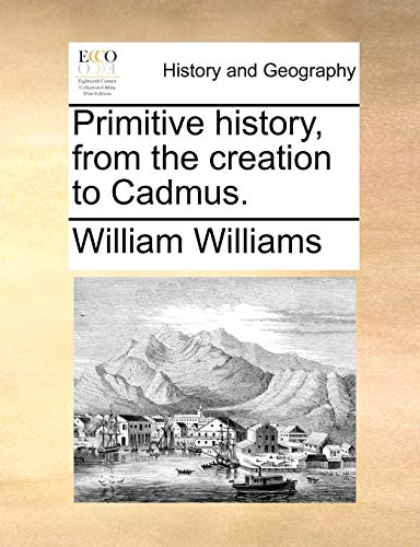 Primitive History, from the Creation to Cadmus.: William Williams