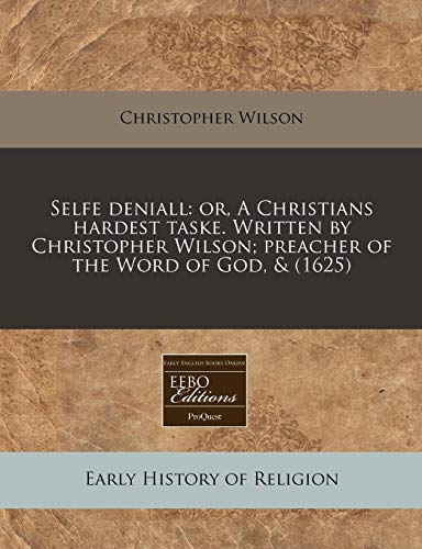 Selfe deniall: or, A Christians hardest taske. Written by Christopher Wilson; preacher of the Word of God, & (1625) (1140671065) by Wilson, Christopher