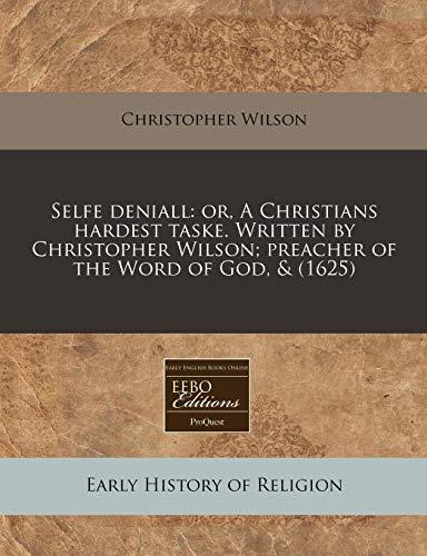 Selfe deniall: or, A Christians hardest taske. Written by Christopher Wilson; preacher of the Word of God, & (1625) (1140671065) by Christopher Wilson