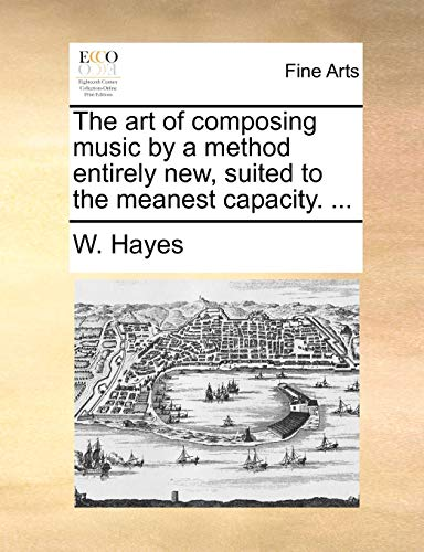 The art of composing music by a method entirely new, suited to the meanest capacity. .: Hayes, W.