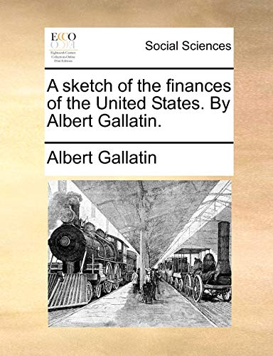 9781140676614: A sketch of the finances of the United States. By Albert Gallatin.