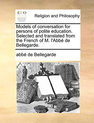 9781140677307: Models of conversation for persons of polite education. Selected and translated from the French of M. l'Abbé de Bellegarde.